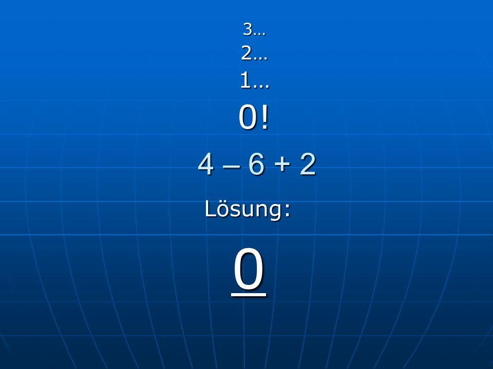 4 – 6 + 2 3…2…1…0! Lösung: 0