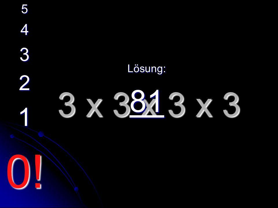 3 x 3 x 3 x 3 Lösung: 81 5 4 3 2 1 0!