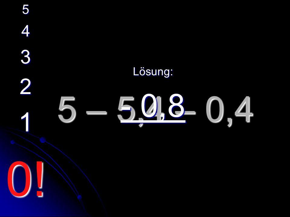5 – 5,4 – 0,4 Lösung: - 0,8 5 4 3 2 1 0!