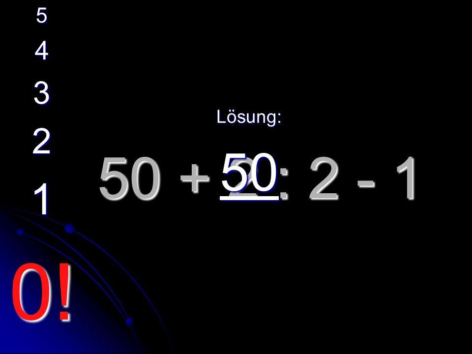 50 + 2 : 2 - 1 Lösung: 50 5 4 3 2 1 0!