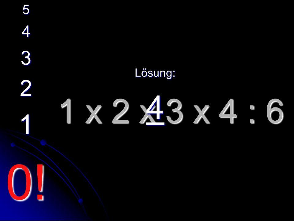 1 x 2 x 3 x 4 : 6 Lösung: 4 5 4 3 2 1 0!