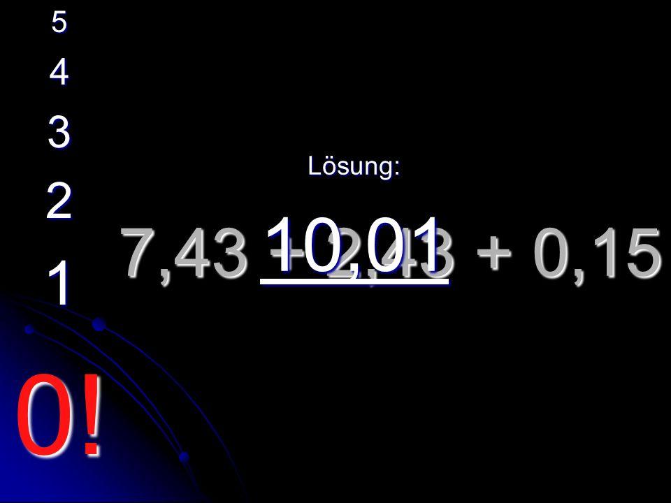 7,43 + 2,43 + 0,15 Lösung: 10,01 5 4 3 2 1 0!