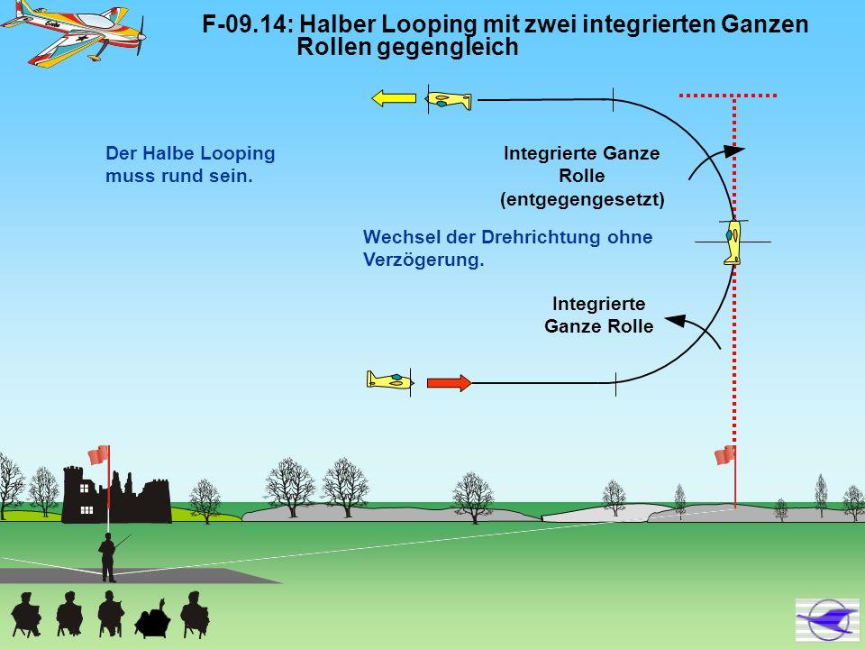 F-09.14: Halber Looping mit zwei integrierten Ganzen Rollen gegengleich Wechsel der Drehrichtung ohne Verzögerung. Der Halbe Looping muss rund sein. I