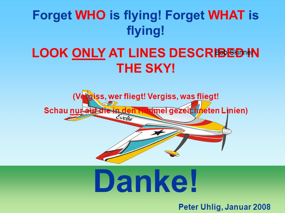 Peter Uhlig, Januar 2008 Danke! Forget WHO is flying! Forget WHAT is flying! LOOK ONLY AT LINES DESCRIBED IN THE SKY! (Vergiss, wer fliegt! Vergiss, w