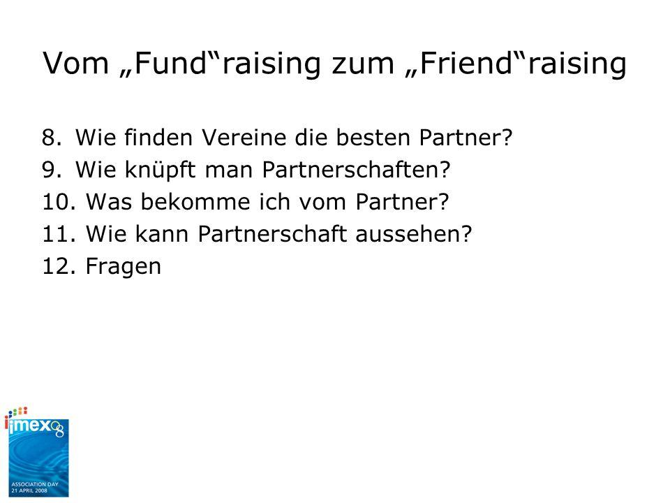 Vom Fundraising zum Friendraising 8.Wie finden Vereine die besten Partner? 9.Wie knüpft man Partnerschaften? 10. Was bekomme ich vom Partner? 11. Wie