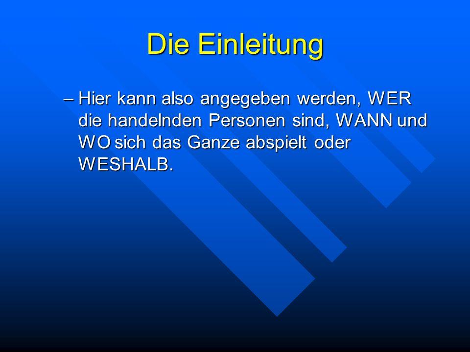 Die Einleitung –Hier kann also angegeben werden, WER die handelnden Personen sind, WANN und WO sich das Ganze abspielt oder WESHALB.