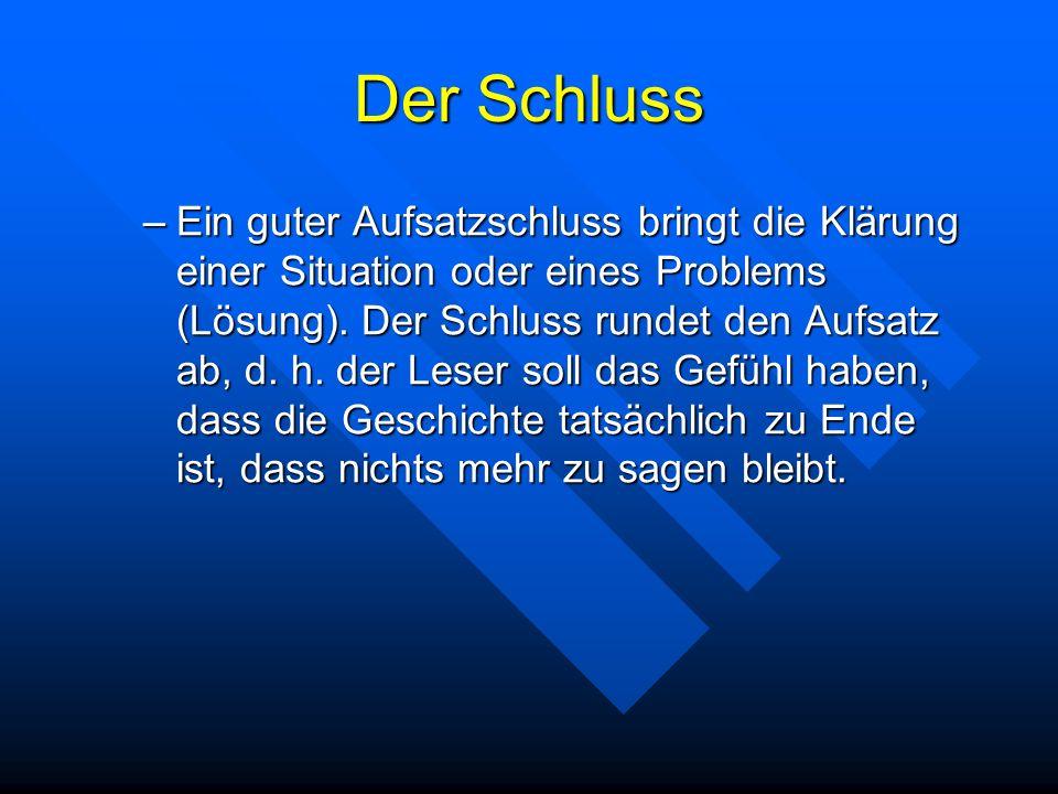 Der Schluss –Ein guter Aufsatzschluss bringt die Klärung einer Situation oder eines Problems (Lösung). Der Schluss rundet den Aufsatz ab, d. h. der Le