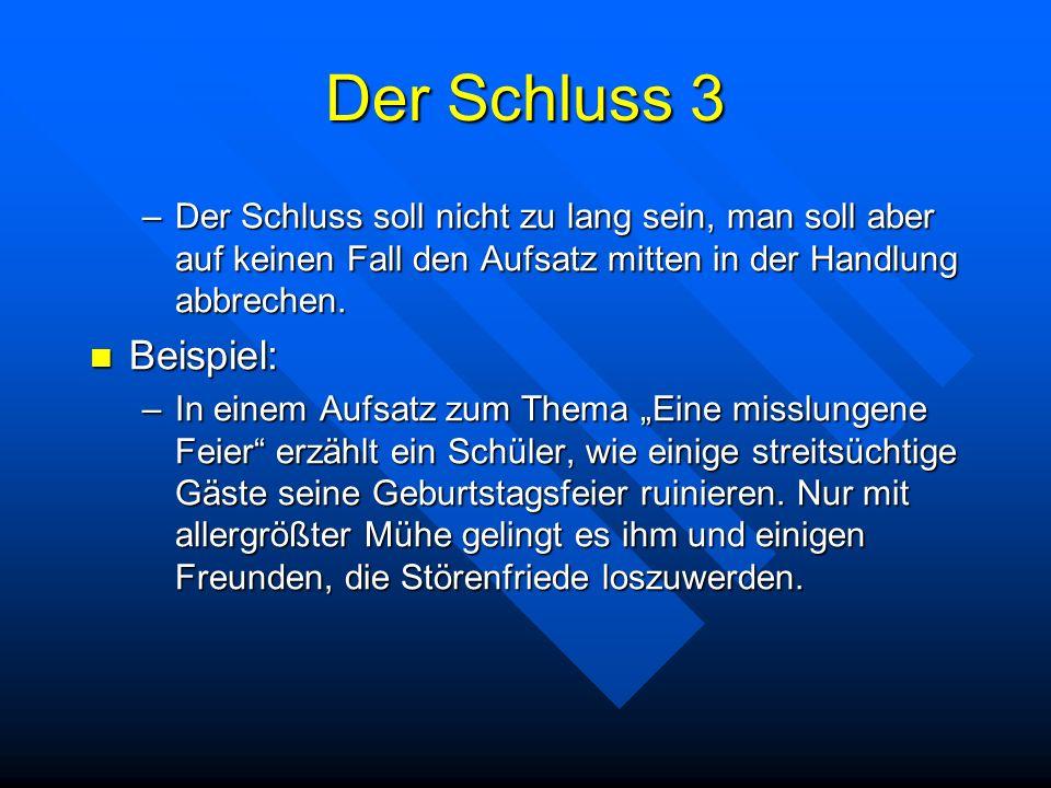 Der Schluss 3 –Der Schluss soll nicht zu lang sein, man soll aber auf keinen Fall den Aufsatz mitten in der Handlung abbrechen. Beispiel: Beispiel: –I