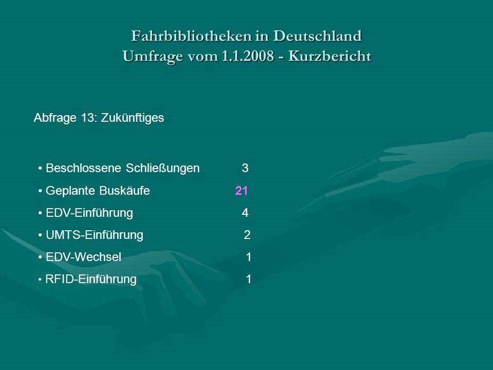 Fahrbibliotheken in Deutschland Umfrage vom 1.1.2008 - Kurzbericht Abfrage 13: Zukünftiges Beschlossene Schließungen 3 Geplante Buskäufe21 EDV-Einführung 4 UMTS-Einführung 2 EDV-Wechsel 1 RFID-Einführung 1