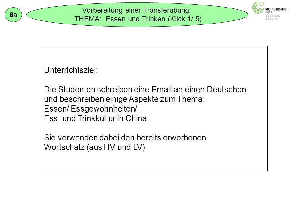 Vorbereitung einer Transferübung THEMA: Essen und Trinken (Klick 1/ 5) 6a Unterrichtsziel: Die Studenten schreiben eine Email an einen Deutschen und beschreiben einige Aspekte zum Thema: Essen/ Essgewohnheiten/ Ess- und Trinkkultur in China.