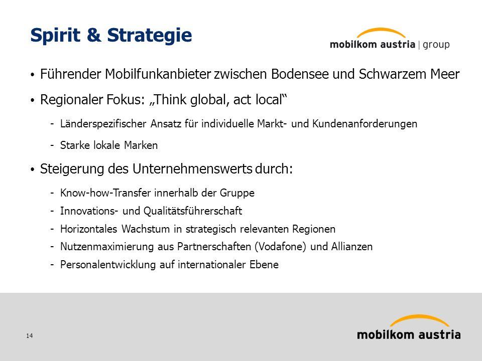14 Spirit & Strategie Führender Mobilfunkanbieter zwischen Bodensee und Schwarzem Meer Regionaler Fokus: Think global, act local -Länderspezifischer Ansatz für individuelle Markt- und Kundenanforderungen -Starke lokale Marken Steigerung des Unternehmenswerts durch: -Know-how-Transfer innerhalb der Gruppe -Innovations- und Qualitätsführerschaft -Horizontales Wachstum in strategisch relevanten Regionen -Nutzenmaximierung aus Partnerschaften (Vodafone) und Allianzen -Personalentwicklung auf internationaler Ebene