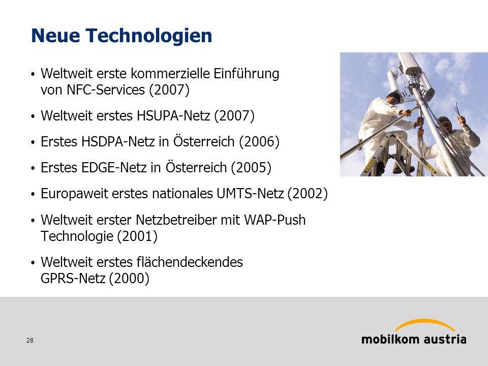 28 Neue Technologien Weltweit erste kommerzielle Einführung von NFC-Services (2007) Weltweit erstes HSUPA-Netz (2007) Erstes HSDPA-Netz in Österreich (2006) Erstes EDGE-Netz in Österreich (2005) Europaweit erstes nationales UMTS-Netz (2002) Weltweit erster Netzbetreiber mit WAP-Push Technologie (2001) Weltweit erstes flächendeckendes GPRS-Netz (2000)