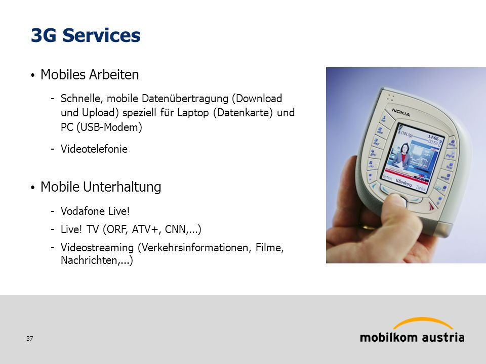 37 Mobiles Arbeiten -Schnelle, mobile Datenübertragung (Download und Upload) speziell für Laptop (Datenkarte) und PC (USB-Modem) -Videotelefonie Mobile Unterhaltung -Vodafone Live.