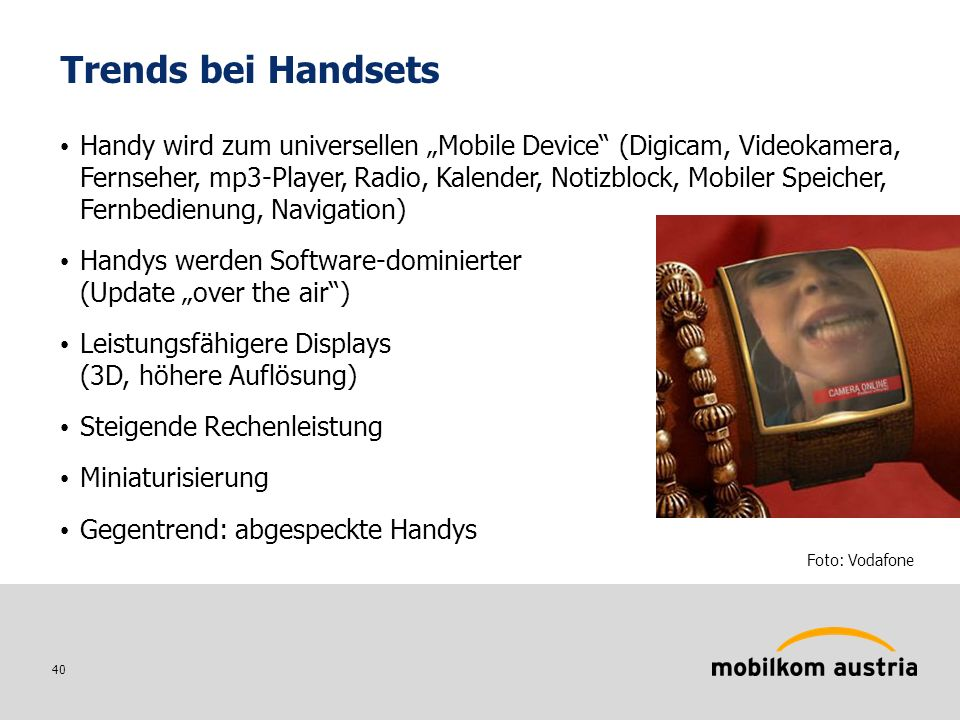 40 Trends bei Handsets Handy wird zum universellen Mobile Device (Digicam, Videokamera, Fernseher, mp3-Player, Radio, Kalender, Notizblock, Mobiler Sp