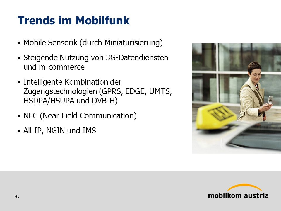 41 Trends im Mobilfunk Mobile Sensorik (durch Miniaturisierung) Steigende Nutzung von 3G-Datendiensten und m-commerce Intelligente Kombination der Zugangstechnologien (GPRS, EDGE, UMTS, HSDPA/HSUPA und DVB-H) NFC (Near Field Communication) All IP, NGIN und IMS