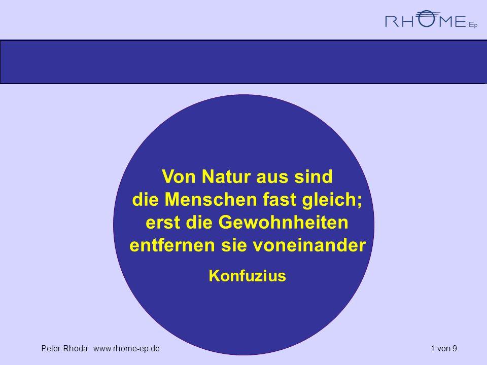 Peter Rhoda www.rhome-ep.de 1 von 9 Von Natur aus sind die Menschen fast gleich; erst die Gewohnheiten entfernen sie voneinander Konfuzius