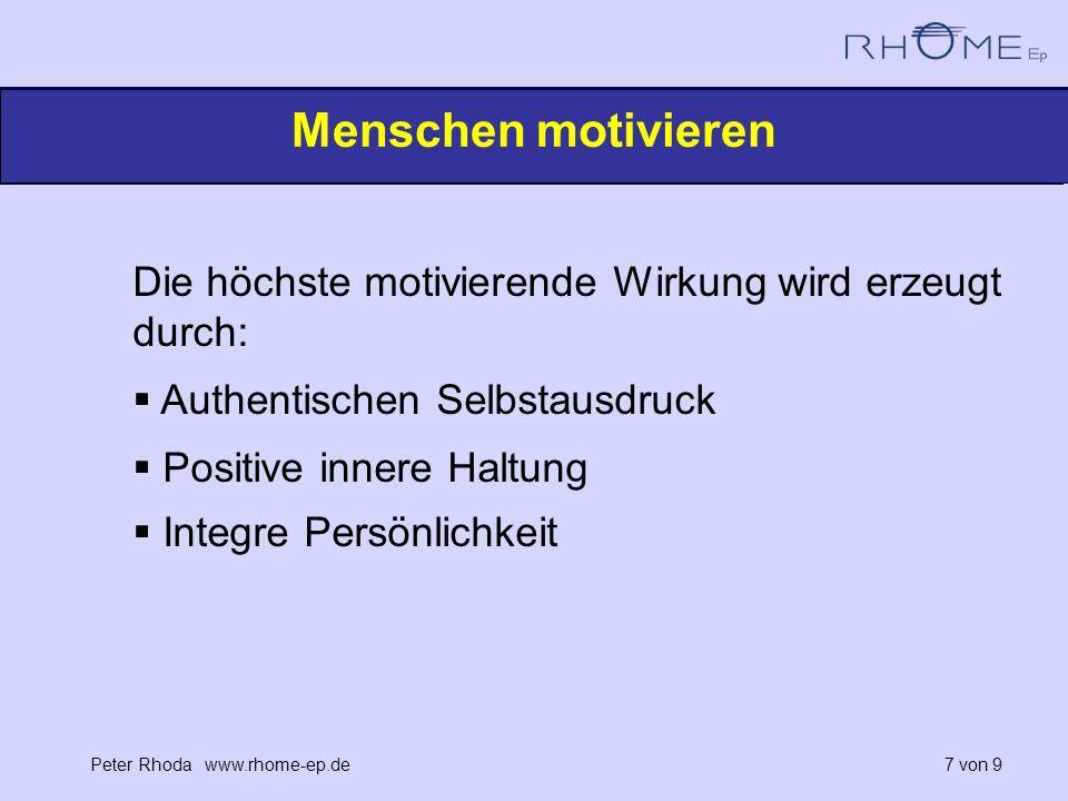 Peter Rhoda www.rhome-ep.de 7 von 9 Menschen motivieren Die höchste motivierende Wirkung wird erzeugt durch: Authentischen Selbstausdruck Positive innere Haltung Integre Persönlichkeit