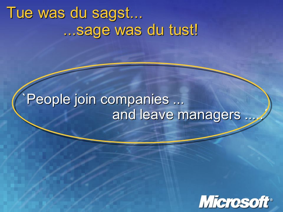 Tue was du sagst......sage was du tust! `People join companies... and leave managers.....´ and leave managers.....´