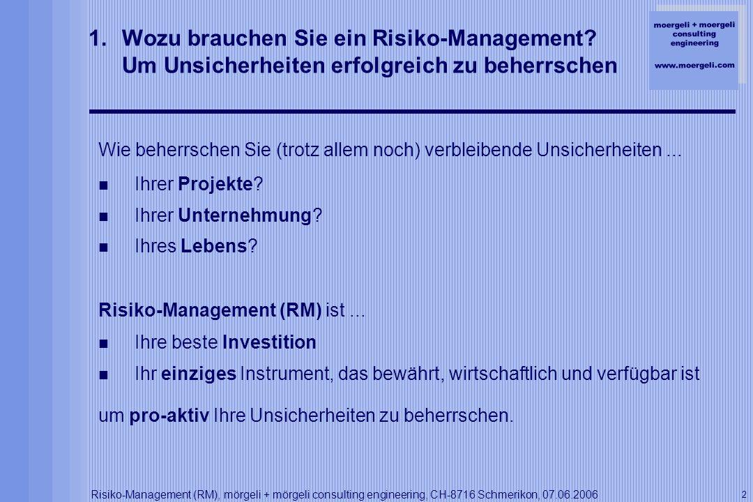 moergeli + moergeli consulting engineering www.moergeli.com Risiko-Management (RM), mörgeli + mörgeli consulting engineering, CH-8716 Schmerikon, 07.06.2006 13 7.Risiko-Management in der Praxis Maschinen-Sicherheit / Anlagen-CE-Konformität http://www.tat-ti.ch http://www.tat-ti.ch Consorzio TAT: http://www.tat-ti.chhttp://www.tat-ti.ch http://www.agn-amsteg.ch http://www.agn-amsteg.ch AGN: http://www.agn-amsteg.chhttp://www.agn-amsteg.ch CE-Konformitätsbewertung von 4 Gesamt-Vortriebs-Anlagen: Je über 400 m lang, je über 4000 to schwer, je mit über 4000 KW, Totale Investion über CHF 110 Mio