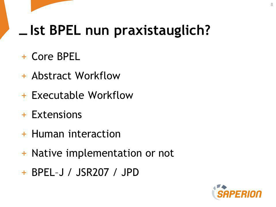 _ 8 Ist BPEL nun praxistauglich? +Core BPEL +Abstract Workflow +Executable Workflow +Extensions +Human interaction +Native implementation or not +BPEL