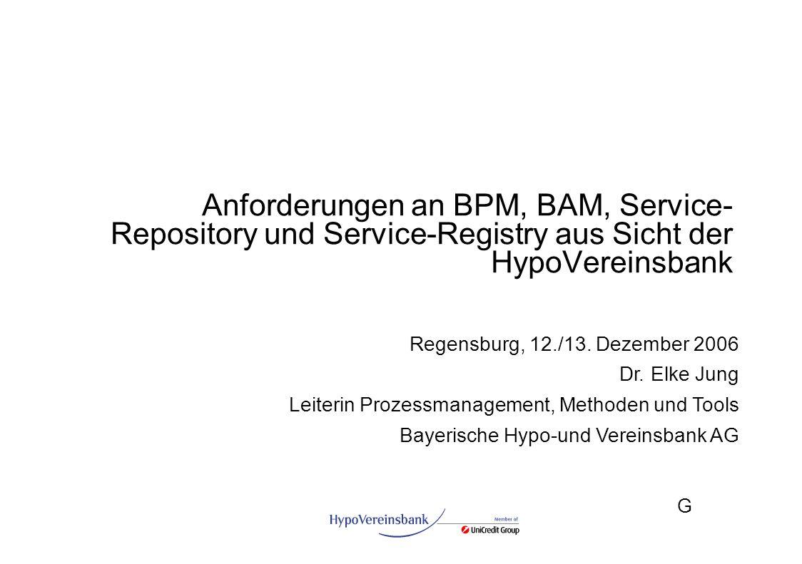 G Anforderungen an BPM, BAM, Service- Repository und Service-Registry aus Sicht der HypoVereinsbank Regensburg, 12./13. Dezember 2006 Dr. Elke Jung Le