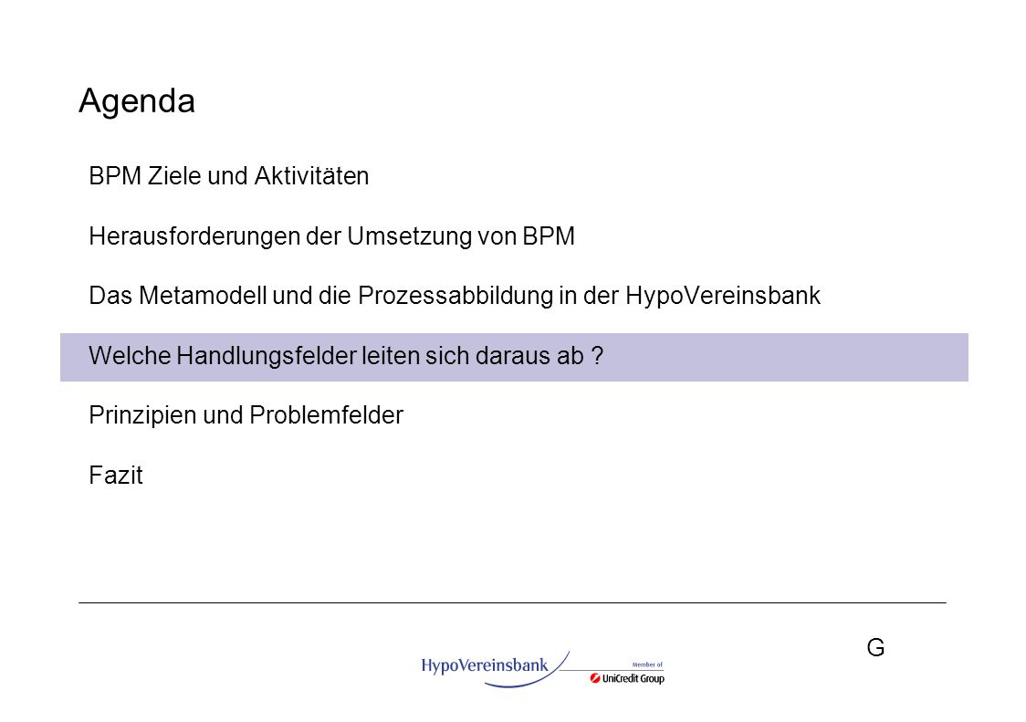 G Agenda BPM Ziele und Aktivitäten Herausforderungen der Umsetzung von BPM Das Metamodell und die Prozessabbildung in der HypoVereinsbank Welche Handl