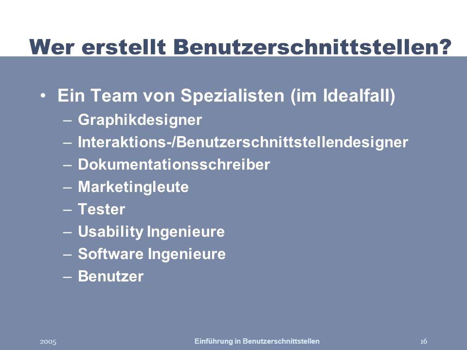 2005Einführung in Benutzerschnittstellen16 Wer erstellt Benutzerschnittstellen? Ein Team von Spezialisten (im Idealfall) –Graphikdesigner –Interaktion