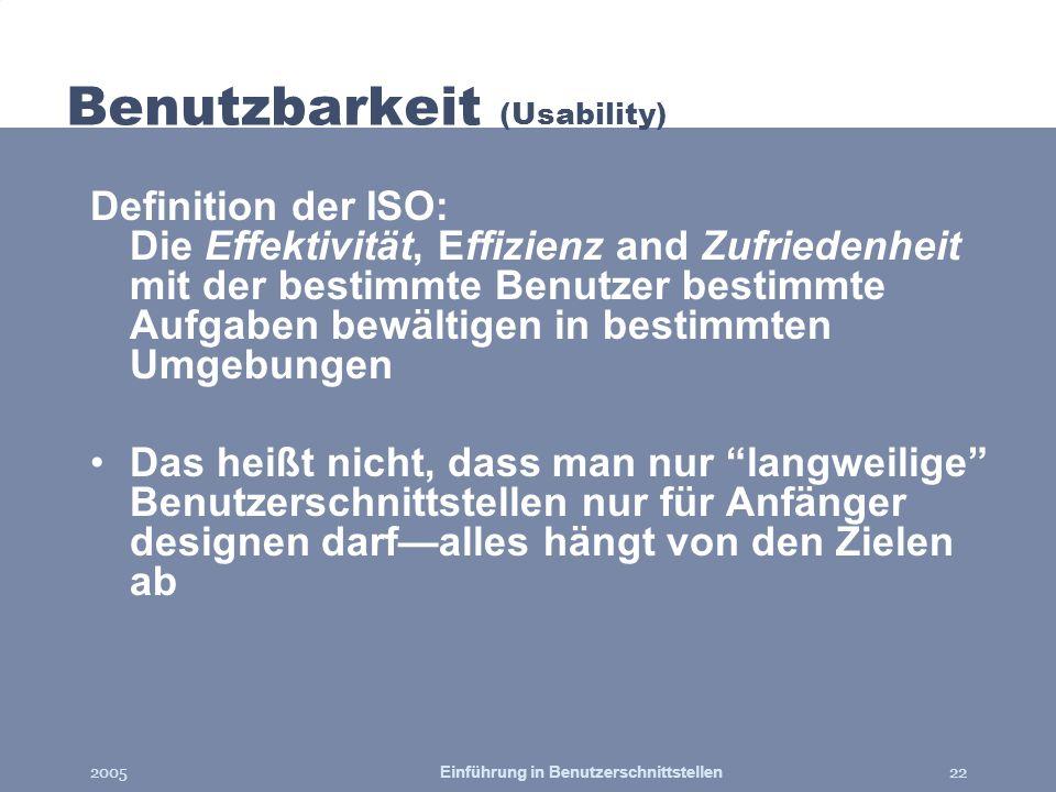 2005Einführung in Benutzerschnittstellen22 Benutzbarkeit (Usability) Definition der ISO: Die Effektivität, Effizienz and Zufriedenheit mit der bestimm