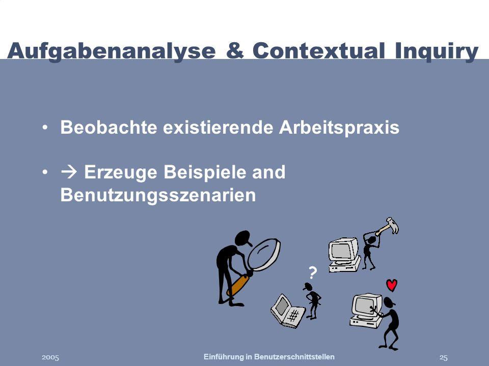 2005Einführung in Benutzerschnittstellen25 Aufgabenanalyse & Contextual Inquiry Beobachte existierende Arbeitspraxis Erzeuge Beispiele and Benutzungss