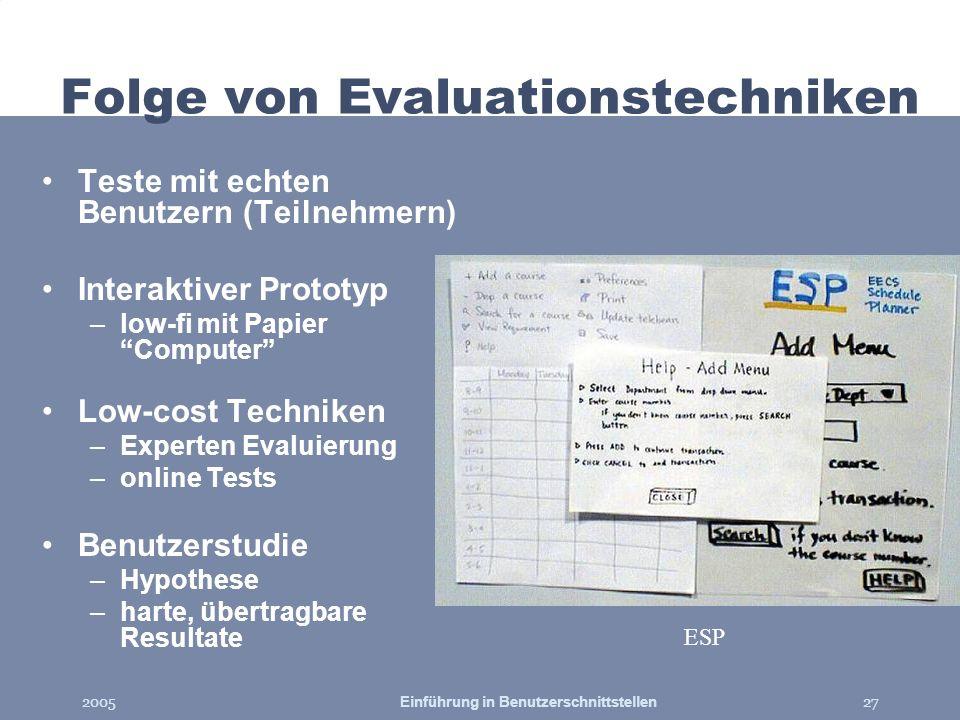 2005Einführung in Benutzerschnittstellen27 ESP Folge von Evaluationstechniken Teste mit echten Benutzern (Teilnehmern) Interaktiver Prototyp –low-fi m