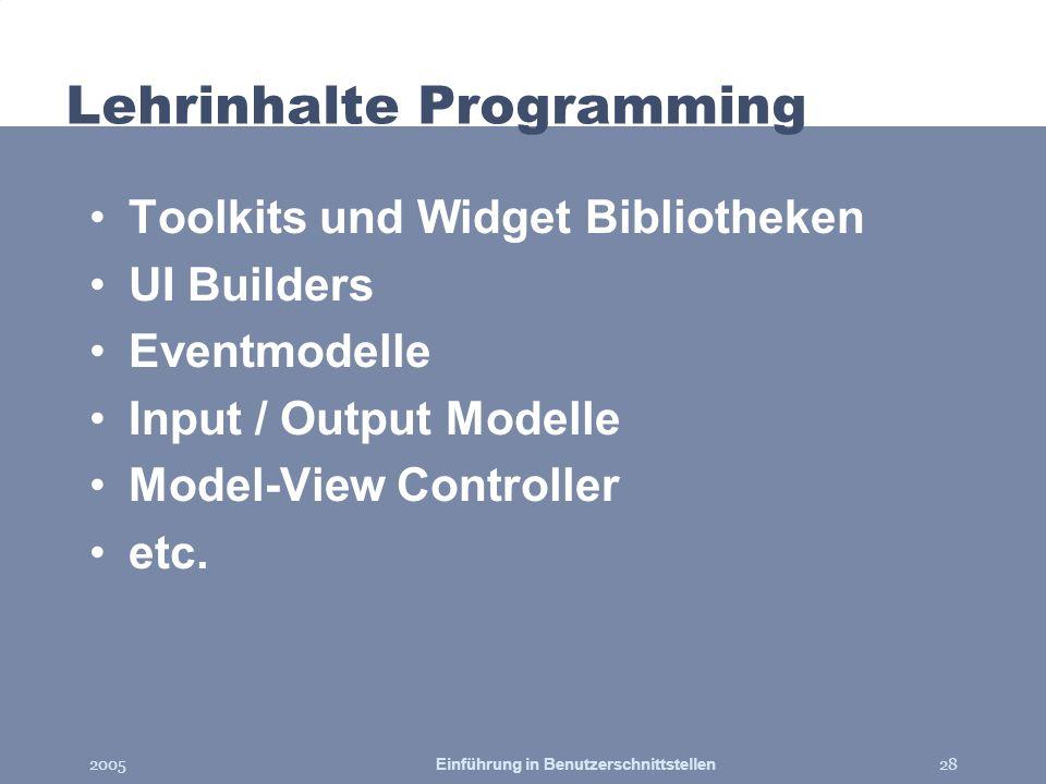 2005Einführung in Benutzerschnittstellen28 Lehrinhalte Programming Toolkits und Widget Bibliotheken UI Builders Eventmodelle Input / Output Modelle Mo
