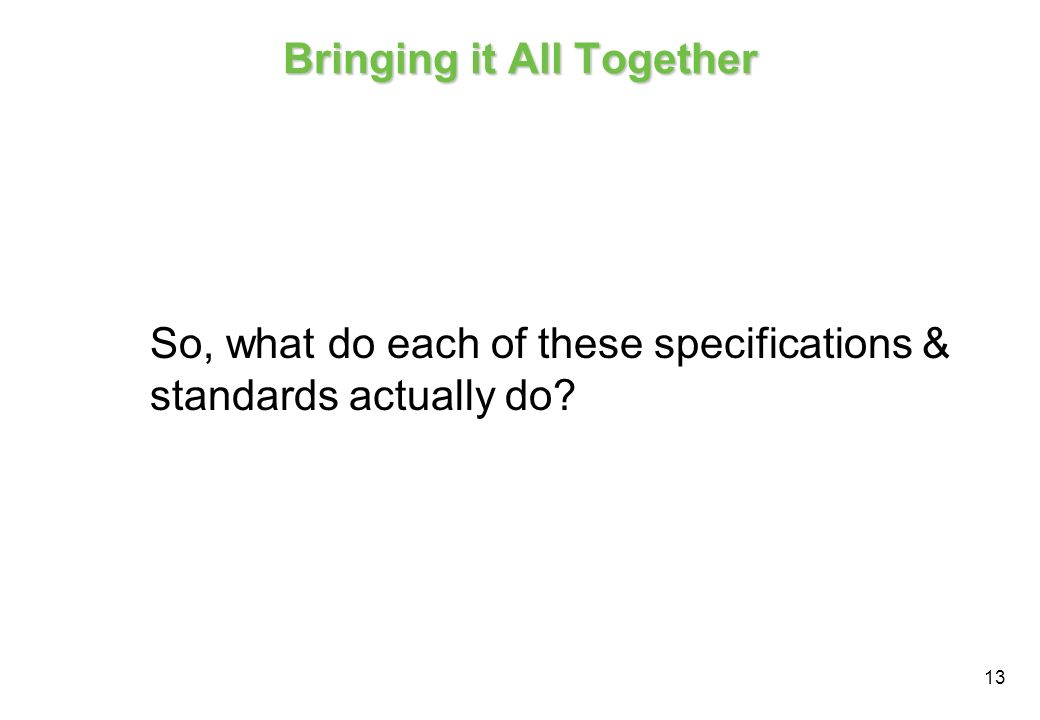 13 Bringing it All Together So, what do each of these specifications & standards actually do?