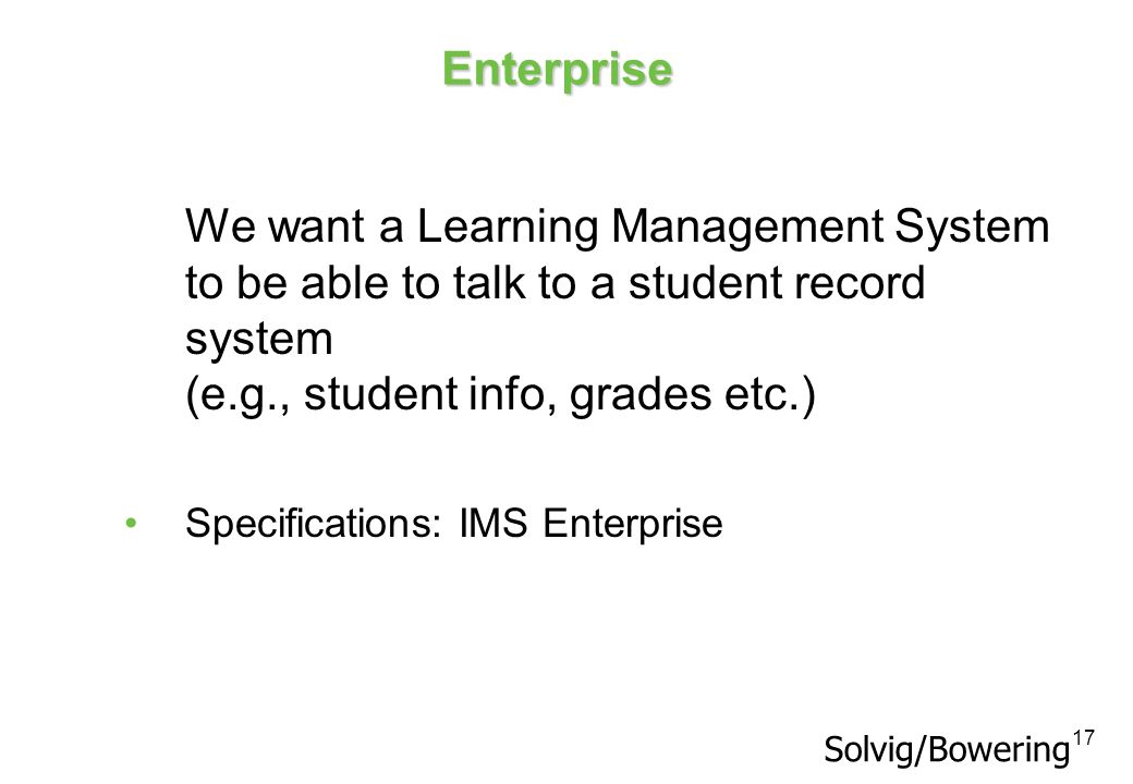 17 Enterprise We want a Learning Management System to be able to talk to a student record system (e.g., student info, grades etc.) Specifications: IMS