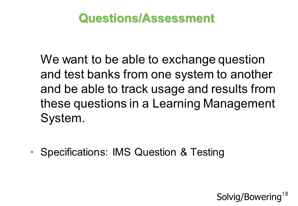 18 Questions/Assessment We want to be able to exchange question and test banks from one system to another and be able to track usage and results from