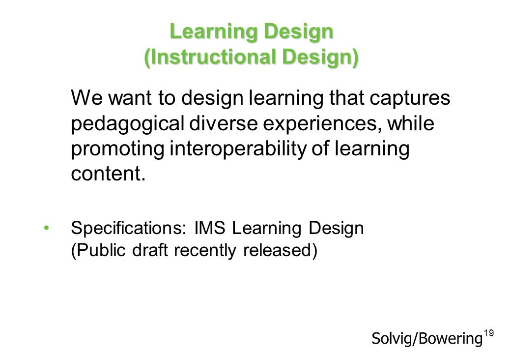 19 Learning Design (Instructional Design) We want to design learning that captures pedagogical diverse experiences, while promoting interoperability o