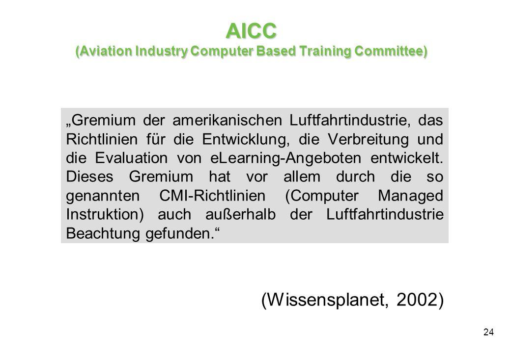 24 AICC (Aviation Industry Computer Based Training Committee) Gremium der amerikanischen Luftfahrtindustrie, das Richtlinien für die Entwicklung, die Verbreitung und die Evaluation von eLearning-Angeboten entwickelt.