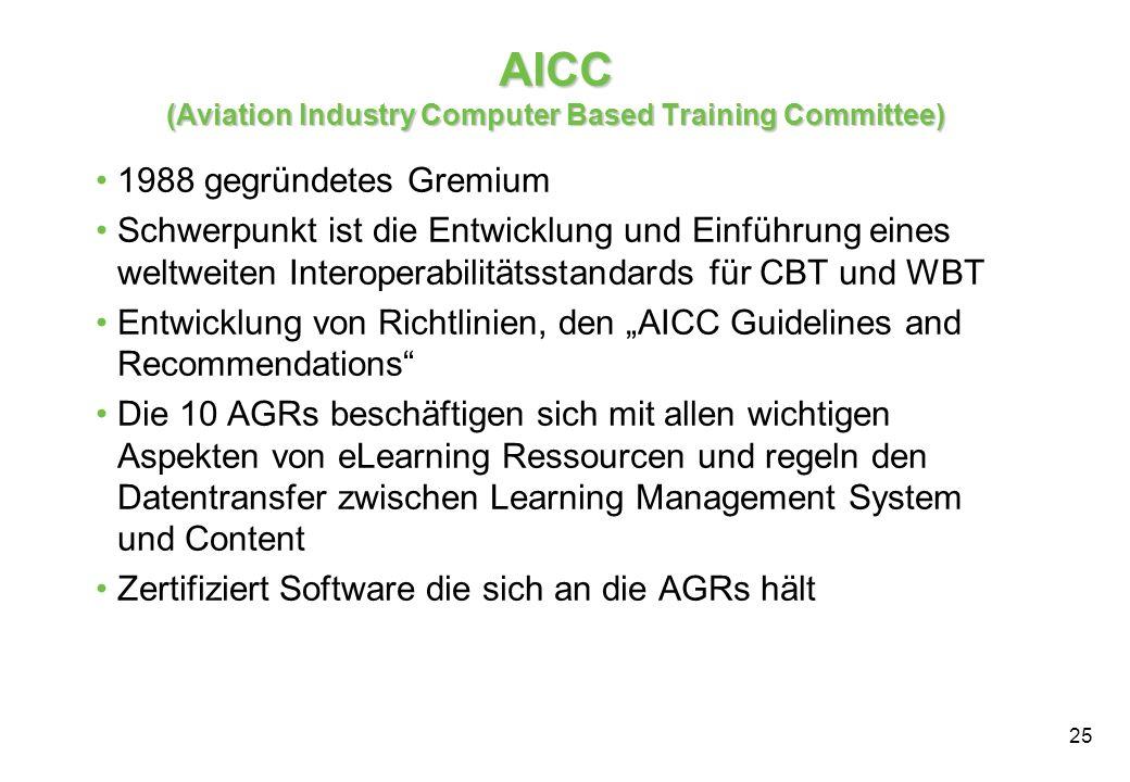 25 AICC (Aviation Industry Computer Based Training Committee) 1988 gegründetes Gremium Schwerpunkt ist die Entwicklung und Einführung eines weltweiten Interoperabilitätsstandards für CBT und WBT Entwicklung von Richtlinien, den AICC Guidelines and Recommendations Die 10 AGRs beschäftigen sich mit allen wichtigen Aspekten von eLearning Ressourcen und regeln den Datentransfer zwischen Learning Management System und Content Zertifiziert Software die sich an die AGRs hält