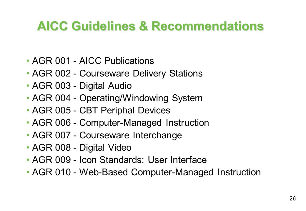 26 AICC Guidelines & Recommendations AGR 001 - AICC Publications AGR 002 - Courseware Delivery Stations AGR 003 - Digital Audio AGR 004 - Operating/Wi