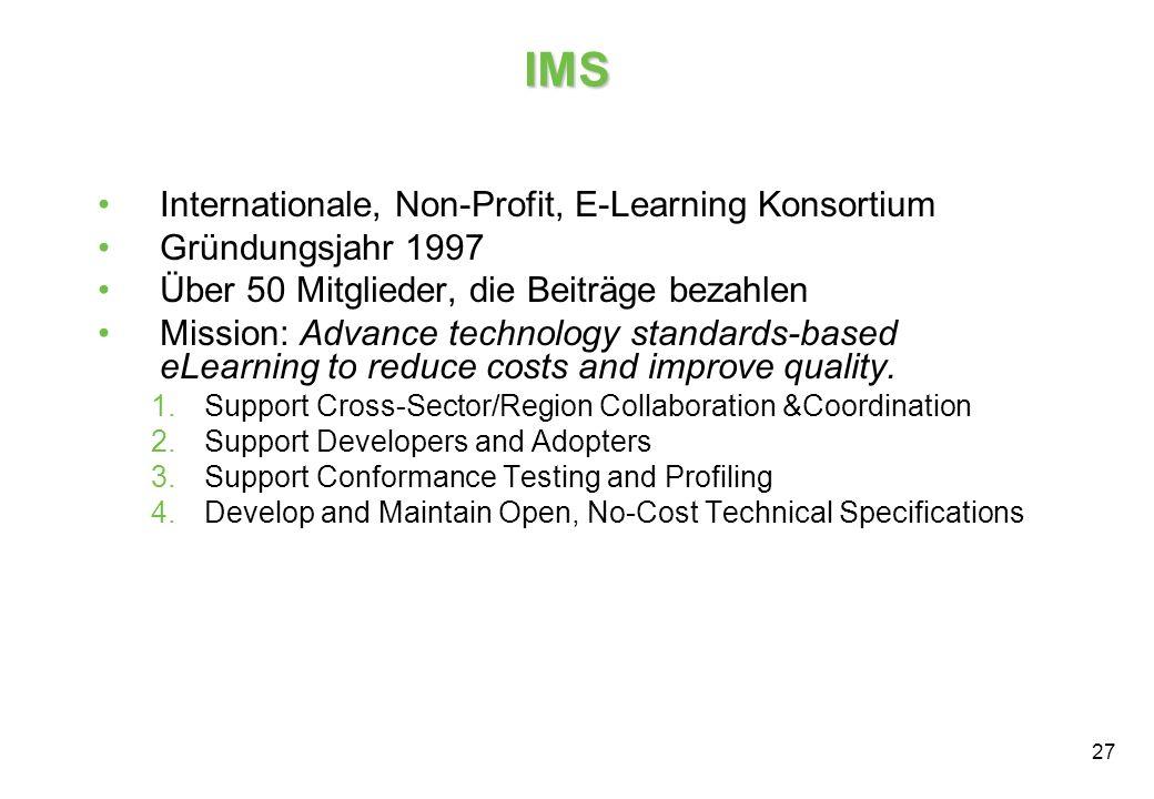 27 IMS Internationale, Non-Profit, E-Learning Konsortium Gründungsjahr 1997 Über 50 Mitglieder, die Beiträge bezahlen Mission: Advance technology standards-based eLearning to reduce costs and improve quality.