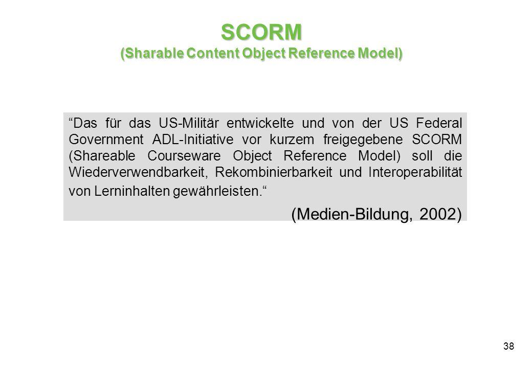 38 SCORM (Sharable Content Object Reference Model) Das für das US-Militär entwickelte und von der US Federal Government ADL-Initiative vor kurzem freigegebene SCORM (Shareable Courseware Object Reference Model) soll die Wiederverwendbarkeit, Rekombinierbarkeit und Interoperabilität von Lerninhalten gewährleisten.