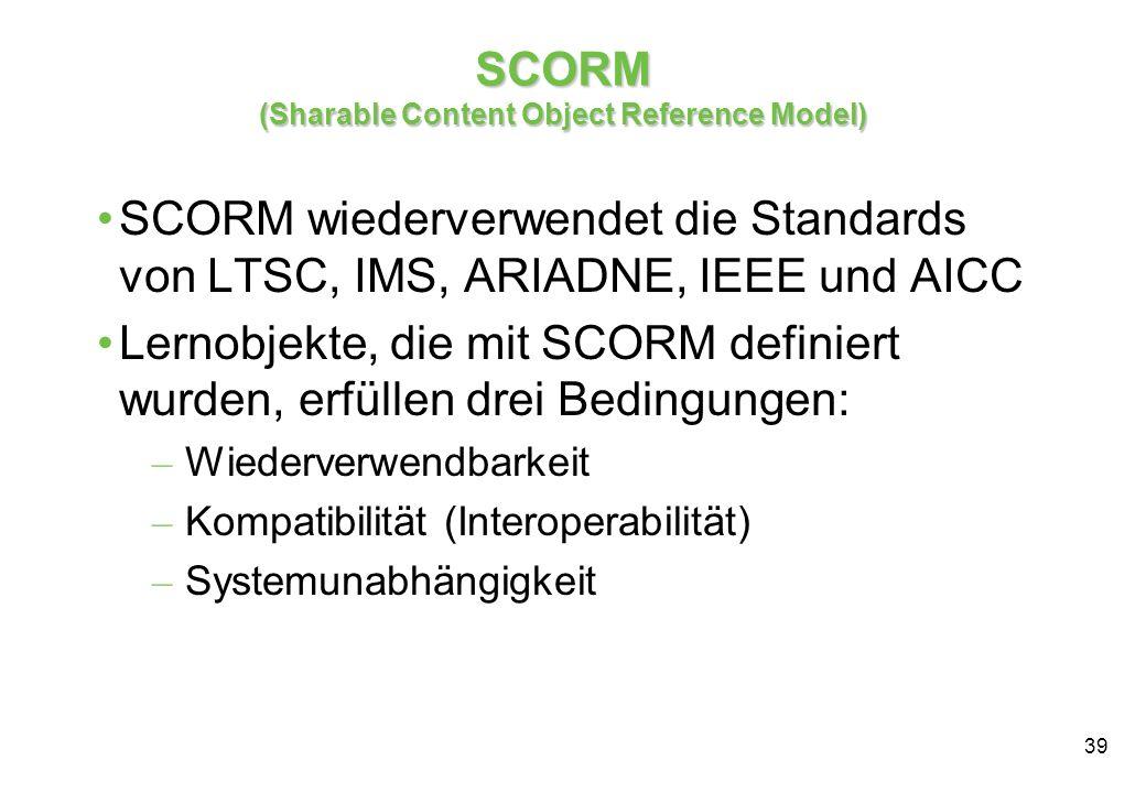 39 SCORM (Sharable Content Object Reference Model) SCORM wiederverwendet die Standards von LTSC, IMS, ARIADNE, IEEE und AICC Lernobjekte, die mit SCORM definiert wurden, erfüllen drei Bedingungen: – Wiederverwendbarkeit – Kompatibilität (Interoperabilität) – Systemunabhängigkeit