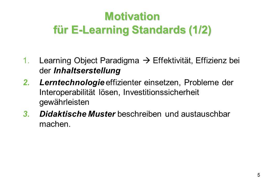 5 Motivation für E-Learning Standards (1/2) 1.Learning Object Paradigma Effektivität, Effizienz bei der Inhaltserstellung 2.Lerntechnologie effizienter einsetzen, Probleme der Interoperabilität lösen, Investitionssicherheit gewährleisten 3.Didaktische Muster beschreiben und austauschbar machen.