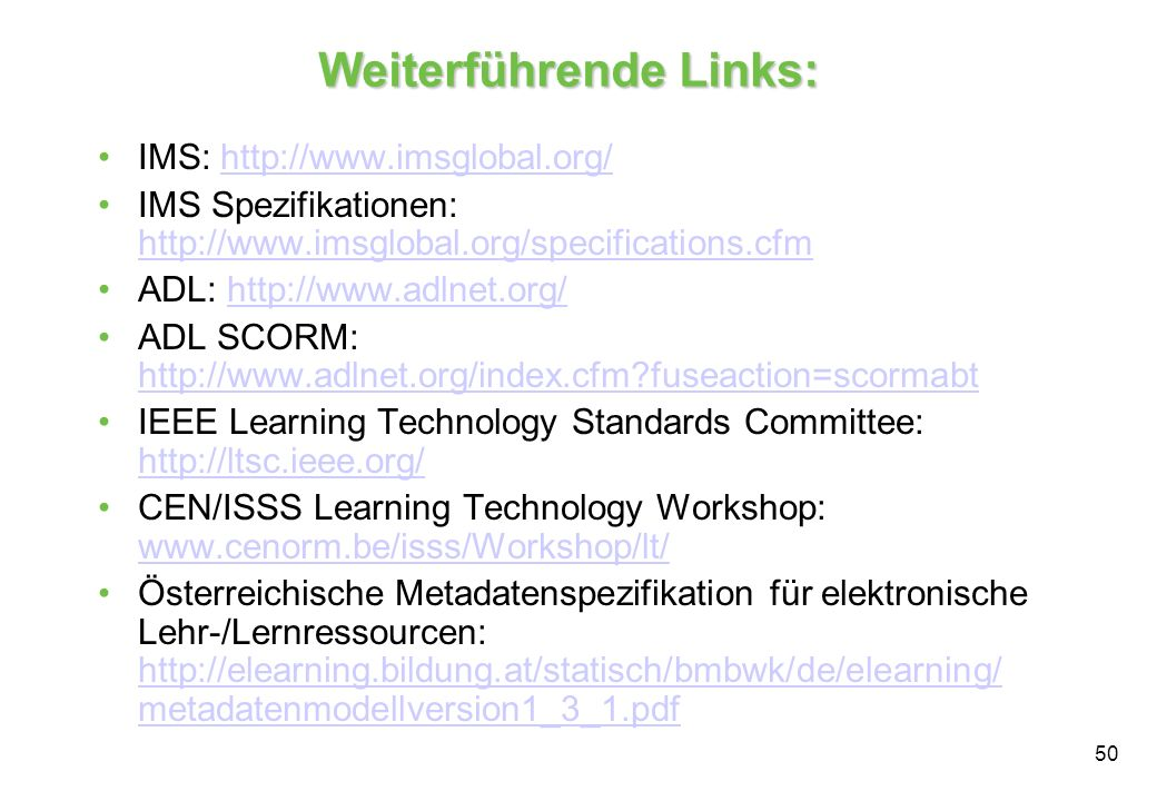 50 Weiterführende Links: IMS: http://www.imsglobal.org/http://www.imsglobal.org/ IMS Spezifikationen: http://www.imsglobal.org/specifications.cfm http://www.imsglobal.org/specifications.cfm ADL: http://www.adlnet.org/http://www.adlnet.org/ ADL SCORM: http://www.adlnet.org/index.cfm?fuseaction=scormabt http://www.adlnet.org/index.cfm?fuseaction=scormabt IEEE Learning Technology Standards Committee: http://ltsc.ieee.org/ http://ltsc.ieee.org/ CEN/ISSS Learning Technology Workshop: www.cenorm.be/isss/Workshop/lt/ www.cenorm.be/isss/Workshop/lt/ Österreichische Metadatenspezifikation für elektronische Lehr-/Lernressourcen: http://elearning.bildung.at/statisch/bmbwk/de/elearning/ metadatenmodellversion1_3_1.pdf http://elearning.bildung.at/statisch/bmbwk/de/elearning/ metadatenmodellversion1_3_1.pdf