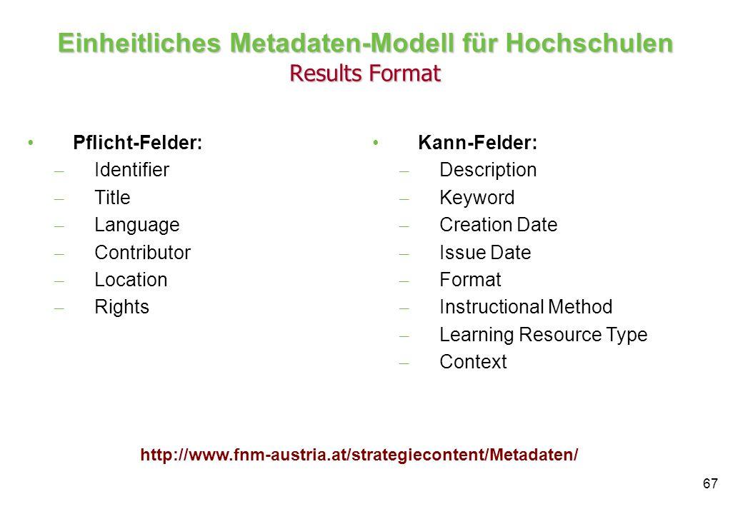 67 Einheitliches Metadaten-Modell für Hochschulen Results Format Pflicht-Felder: – Identifier – Title – Language – Contributor – Location – Rights Kann-Felder: – Description – Keyword – Creation Date – Issue Date – Format – Instructional Method – Learning Resource Type – Context http://www.fnm-austria.at/strategiecontent/Metadaten/