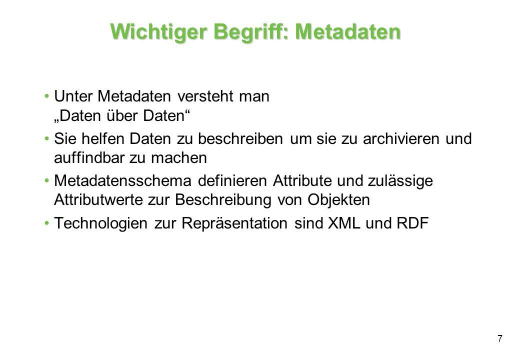 7 Wichtiger Begriff: Metadaten Unter Metadaten versteht man Daten über Daten Sie helfen Daten zu beschreiben um sie zu archivieren und auffindbar zu machen Metadatensschema definieren Attribute und zulässige Attributwerte zur Beschreibung von Objekten Technologien zur Repräsentation sind XML und RDF