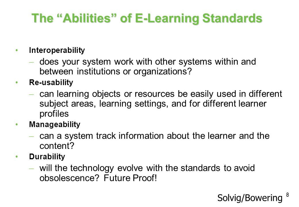 8 The Abilities of E-Learning Standards Interoperability – does your system work with other systems within and between institutions or organizations?