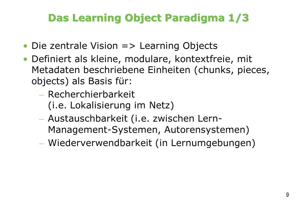 9 Das Learning Object Paradigma 1/3 Die zentrale Vision => Learning Objects Definiert als kleine, modulare, kontextfreie, mit Metadaten beschriebene Einheiten (chunks, pieces, objects) als Basis für: – Recherchierbarkeit (i.e.