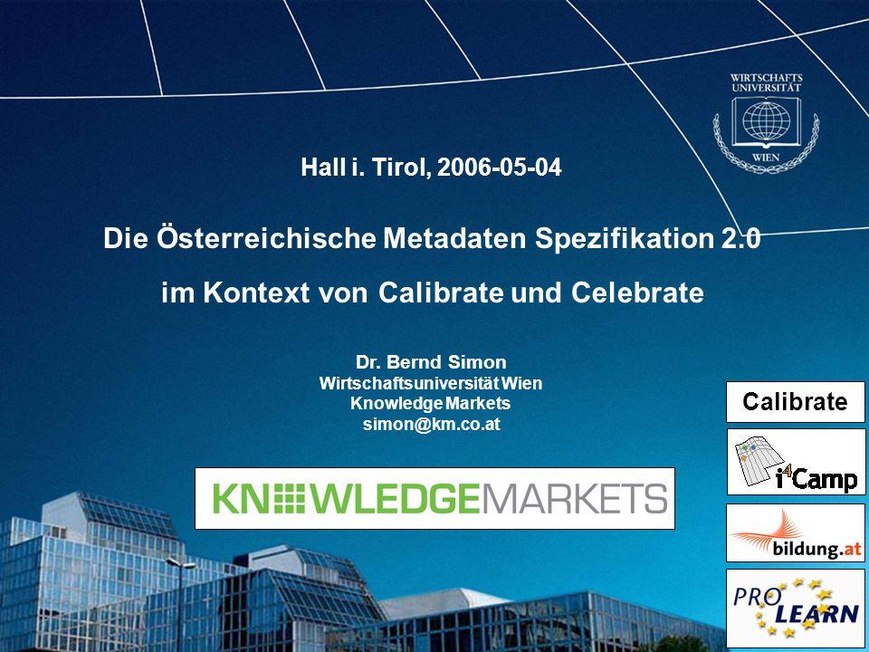 Die Österreichische Metadaten Spezifikation 2.0 im Kontext von Calibrate und Celebrate Dr. Bernd Simon Wirtschaftsuniversität Wien Knowledge Markets s