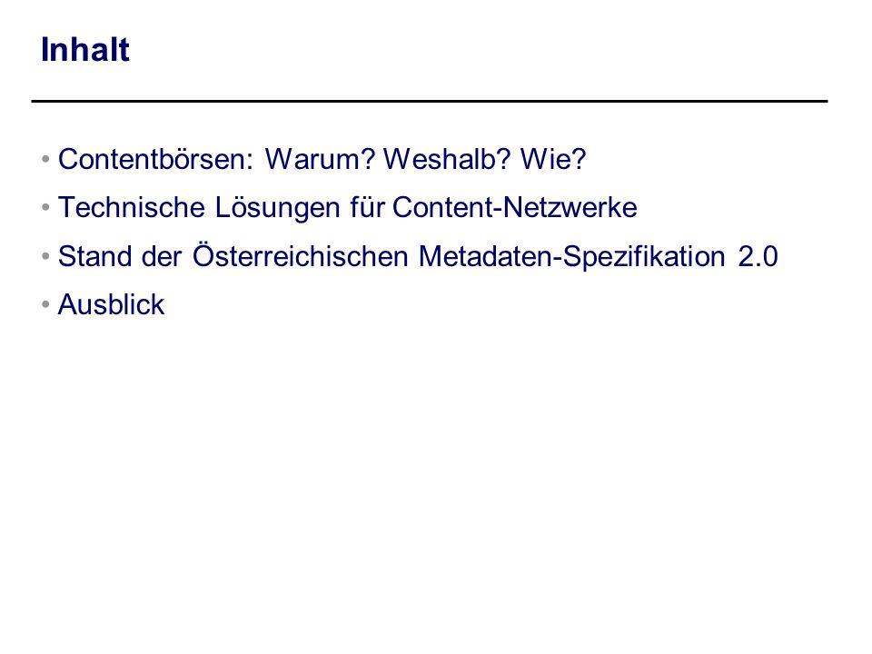 Inhalt Contentbörsen: Warum? Weshalb? Wie? Technische Lösungen für Content-Netzwerke Stand der Österreichischen Metadaten-Spezifikation 2.0 Ausblick