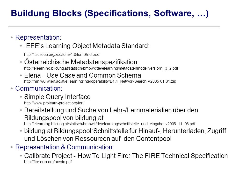 Buildung Blocks (Specifications, Software, …) Representation: IEEEs Learning Object Metadata Standard: http://ltsc.ieee.org/xsd/lomv1.0/lomStrict.xsd